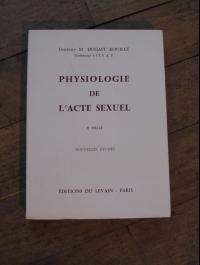 DUGAST ROUILLE / PHYSIOLOGIE DE L'ACTE SEXUEL / EDITIONS DU LEVAIN 1959